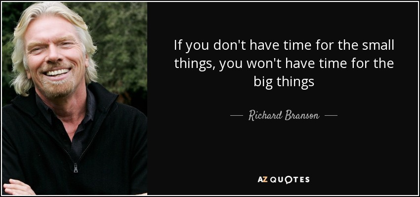 If you don't have time for the small things, you won't have time for the big things - Richard Branson