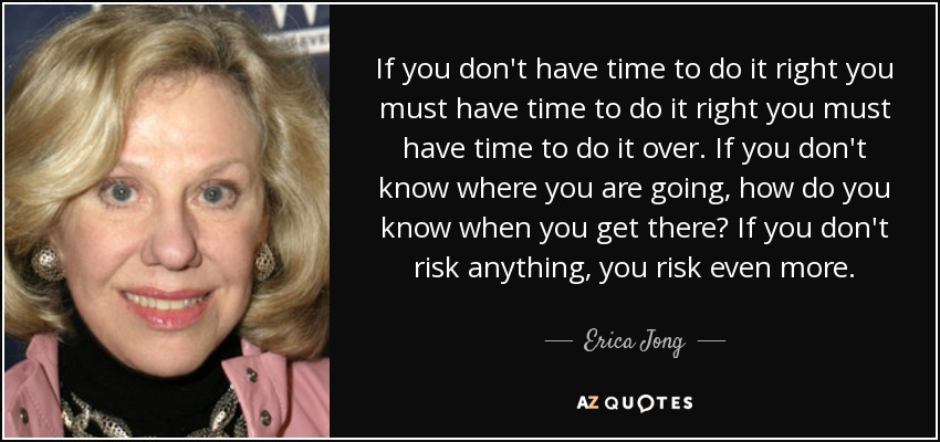 If you don't have time to do it right you must have time to do it right you must have time to do it over. If you don't know where you are going, how do you know when you get there? If you don't risk anything, you risk even more. - Erica Jong