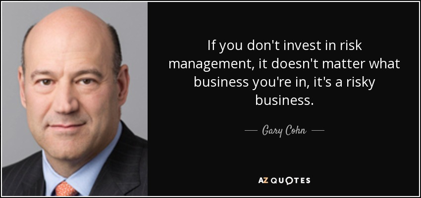 If you don't invest in risk management, it doesn't matter what business you're in, it's a risky business. - Gary Cohn