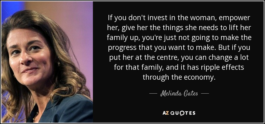 If you don't invest in the woman, empower her, give her the things she needs to lift her family up, you're just not going to make the progress that you want to make. But if you put her at the centre, you can change a lot for that family, and it has ripple effects through the economy. - Melinda Gates