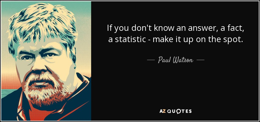 If you don't know an answer, a fact, a statistic - make it up on the spot. - Paul Watson