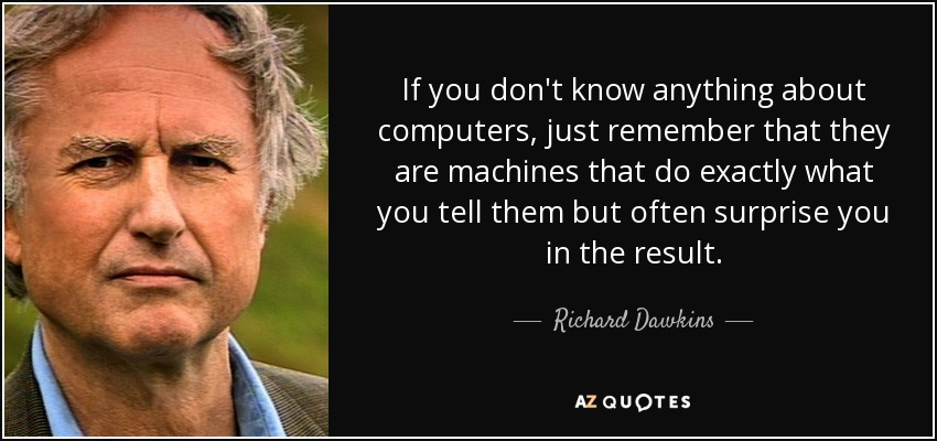 If you don't know anything about computers, just remember that they are machines that do exactly what you tell them but often surprise you in the result. - Richard Dawkins