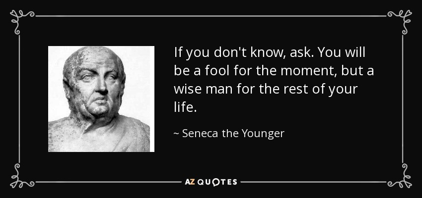If you don't know, ask. You will be a fool for the moment, but a wise man for the rest of your life. - Seneca the Younger