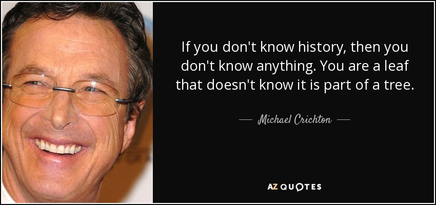 If you don't know history, then you don't know anything. You are a leaf that doesn't know it is part of a tree. - Michael Crichton