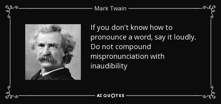 If you don't know how to pronounce a word, say it loudly. Do not compound mispronunciation with inaudibility - Mark Twain