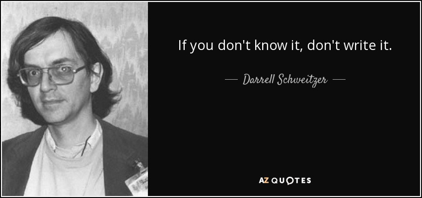 If you don't know it, don't write it. - Darrell Schweitzer
