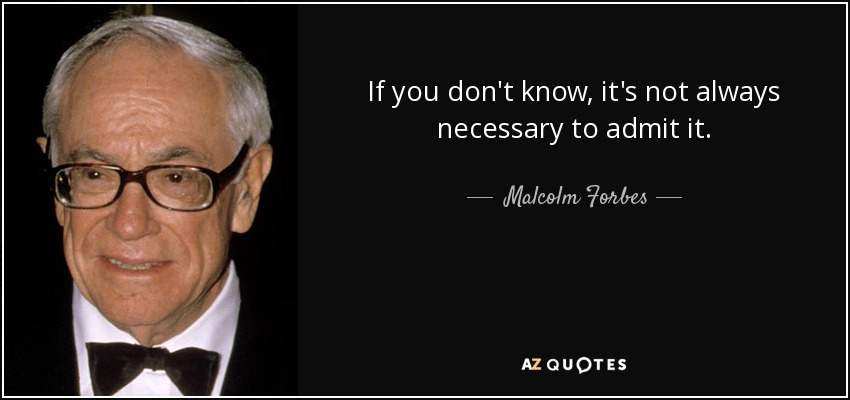 If you don't know, it's not always necessary to admit it. - Malcolm Forbes