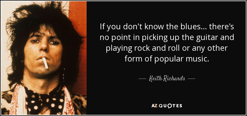 If you don't know the blues... there's no point in picking up the guitar and playing rock and roll or any other form of popular music. - Keith Richards
