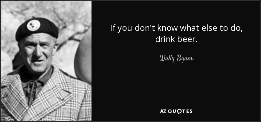 If you don't know what else to do, drink beer. - Wally Byam