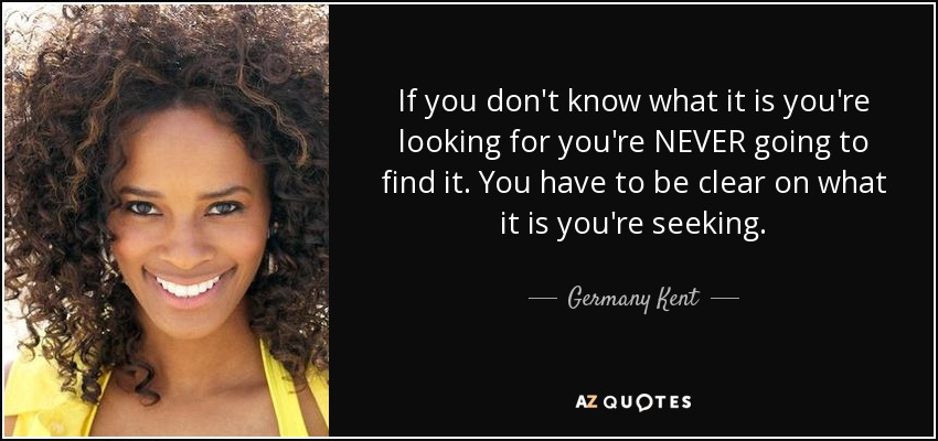 If you don't know what it is you're looking for you're NEVER going to find it. You have to be clear on what it is you're seeking. - Germany Kent
