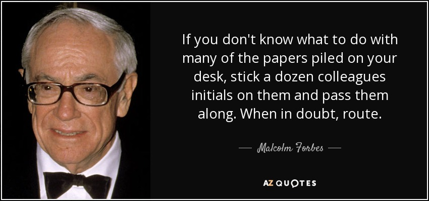If you don't know what to do with many of the papers piled on your desk, stick a dozen colleagues initials on them and pass them along. When in doubt, route. - Malcolm Forbes