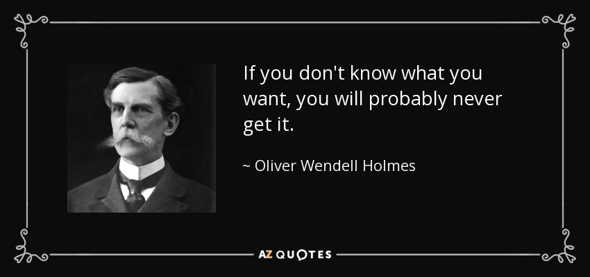 If you don't know what you want, you will probably never get it. - Oliver Wendell Holmes, Jr.