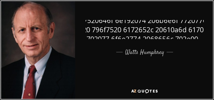 If you don t know where you are, a map won't help. - Watts Humphrey