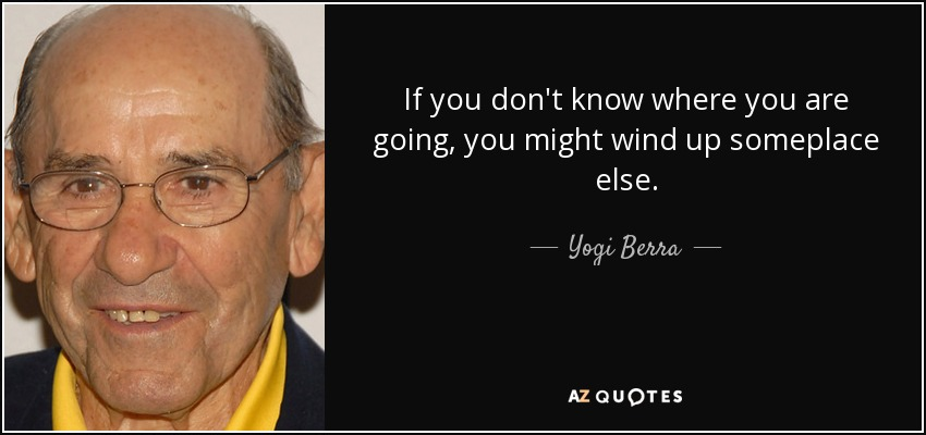 If you don't know where you are going, you might wind up someplace else. - Yogi Berra