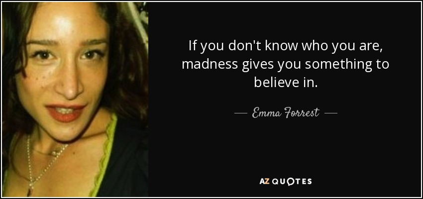 If you don't know who you are, madness gives you something to believe in. - Emma Forrest