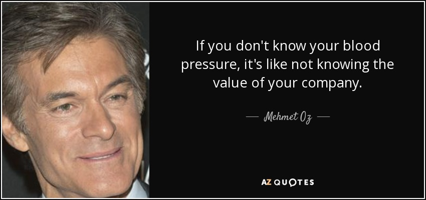 If you don't know your blood pressure, it's like not knowing the value of your company. - Mehmet Oz