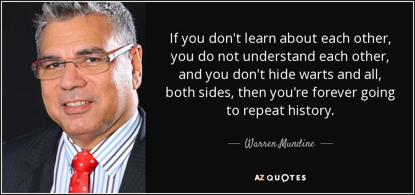 If you don't learn about each other, you do not understand each other, and you don't hide warts and all, both sides, then you're forever going to repeat history. - Warren Mundine