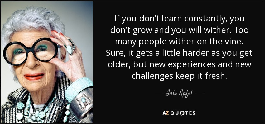 If you don't learn constantly, you don't grow and you will wither. Too many people wither on the vine. Sure, it gets a little harder as you get older, but new experiences and new challenges keep it fresh. - Iris Apfel