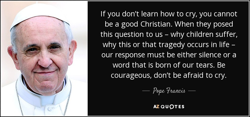 If you don't learn how to cry, you cannot be a good Christian. When they posed this question to us – why children suffer, why this or that tragedy occurs in life – our response must be either silence or a word that is born of our tears. Be courageous, don't be afraid to cry. - Pope Francis