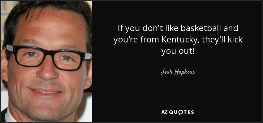 If you don't like basketball and you're from Kentucky, they'll kick you out! - Josh Hopkins