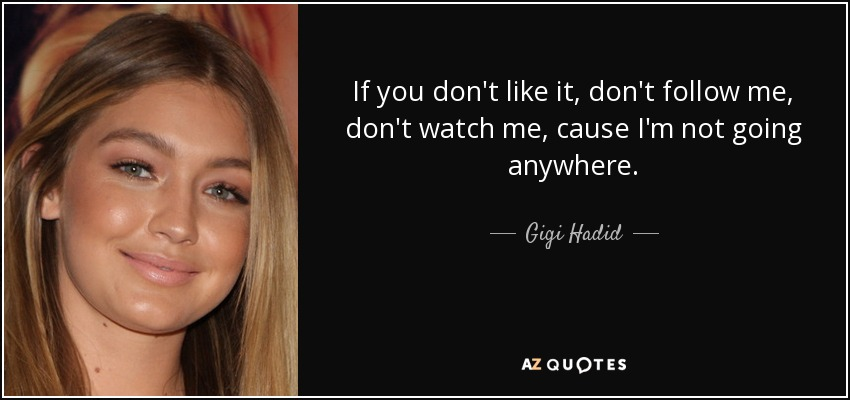 If you don't like it, don't follow me, don't watch me, cause I'm not going anywhere. - Gigi Hadid