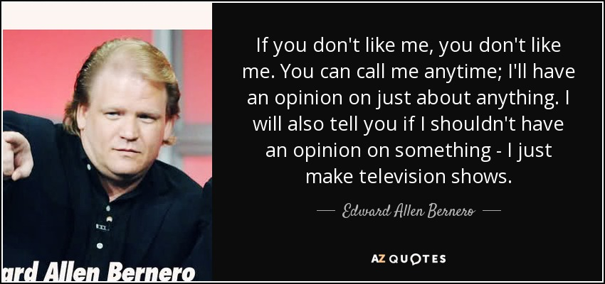 Edward Allen Bernero Quote If You Dont Like Me You Dont Like Me