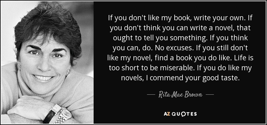 If you don't like my book, write your own. If you don't think you can write a novel, that ought to tell you something. If you think you can, do. No excuses. If you still don't like my novel, find a book you do like. Life is too short to be miserable. If you do like my novels, I commend your good taste. - Rita Mae Brown
