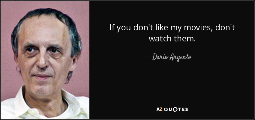 If you don't like my movies, don't watch them. - Dario Argento