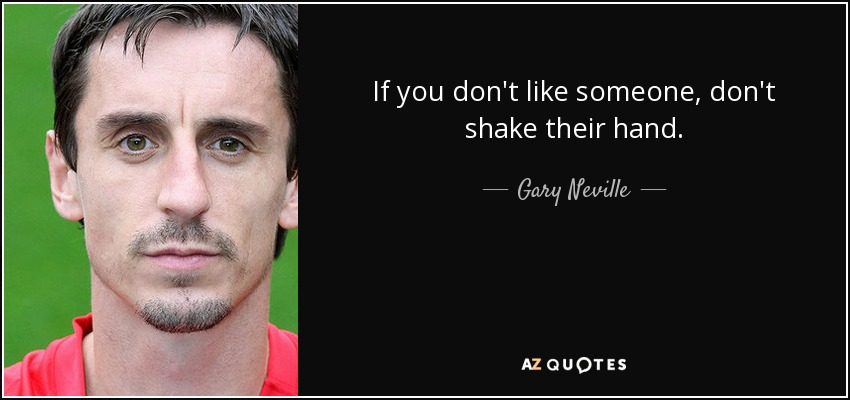 If you don't like someone, don't shake their hand. - Gary Neville