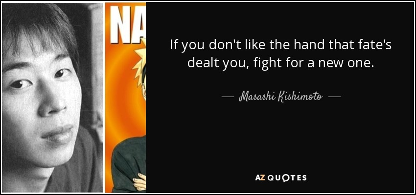 If you don't like the hand that fate's dealt you, fight for a new one. - Masashi Kishimoto