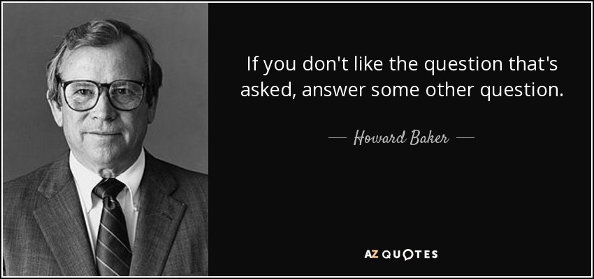 If you don't like the question that's asked, answer some other question. - Howard Baker
