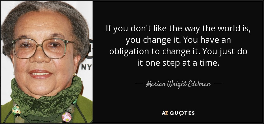 If you don't like the way the world is, you change it. You have an obligation to change it. You just do it one step at a time. - Marian Wright Edelman