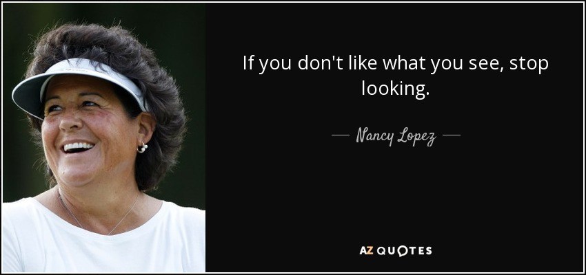 If you don't like what you see, stop looking. - Nancy Lopez