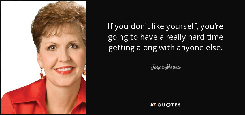 If you don't like yourself, you're going to have a really hard time getting along with anyone else. - Joyce Meyer