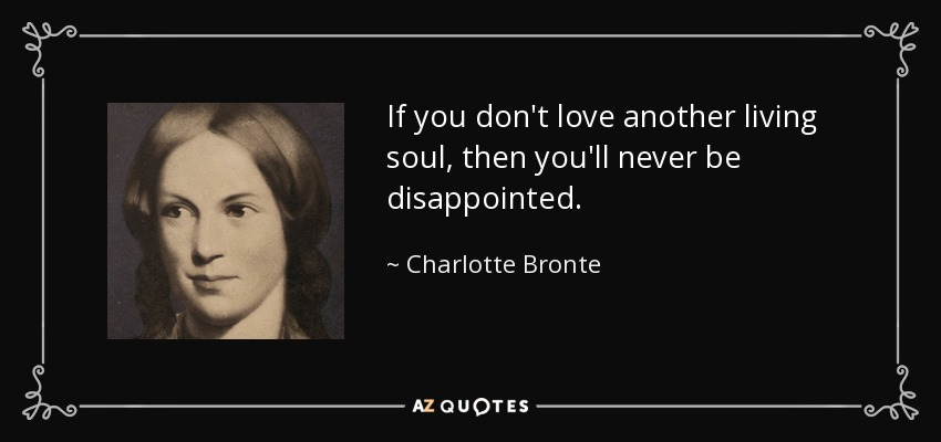 If you don't love another living soul, then you'll never be disappointed. - Charlotte Bronte