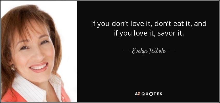 If you don't love it, don't eat it, and if you love it, savor it. - Evelyn Tribole