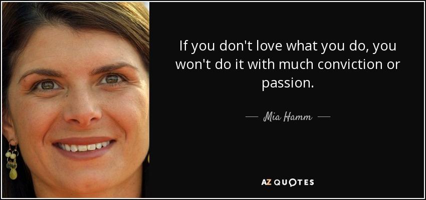 If you don't love what you do, you won't do it with much conviction or passion. - Mia Hamm