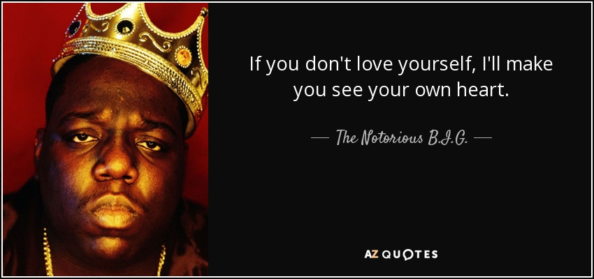If you don't love yourself, I'll make you see your own heart. - The Notorious B.I.G.