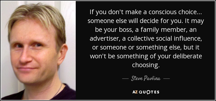 If you don't make a conscious choice... someone else will decide for you. It may be your boss, a family member, an advertiser, a collective social influence, or someone or something else, but it won't be something of your deliberate choosing. - Steve Pavlina