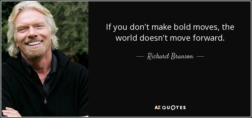 If you don't make bold moves, the world doesn't move forward. - Richard Branson