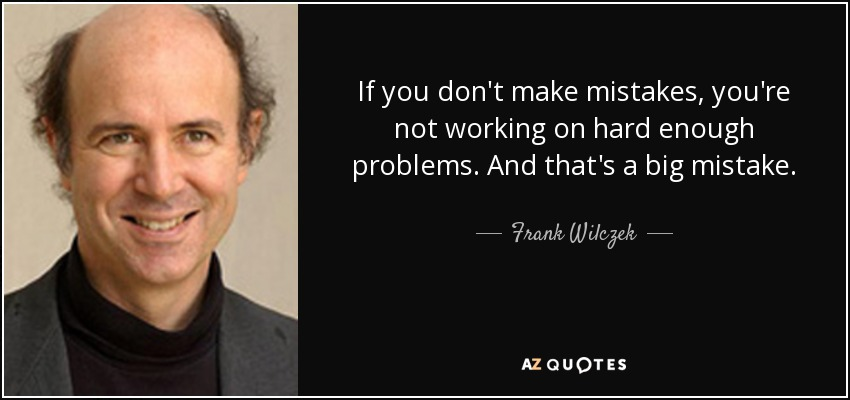 If you don't make mistakes, you're not working on hard enough problems. And that's a big mistake. - Frank Wilczek