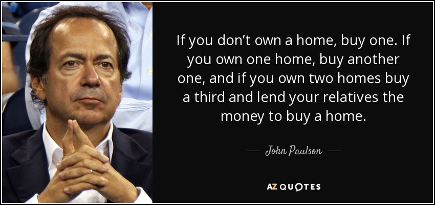 If you don't own a home, buy one. If you own one home, buy another one, and if you own two homes buy a third and lend your relatives the money to buy a home. - John Paulson