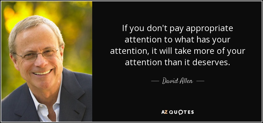 If you don't pay appropriate attention to what has your attention, it will take more of your attention than it deserves. - David Allen