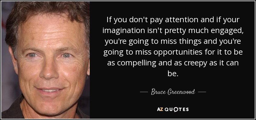 If you don't pay attention and if your imagination isn't pretty much engaged, you're going to miss things and you're going to miss opportunities for it to be as compelling and as creepy as it can be. - Bruce Greenwood