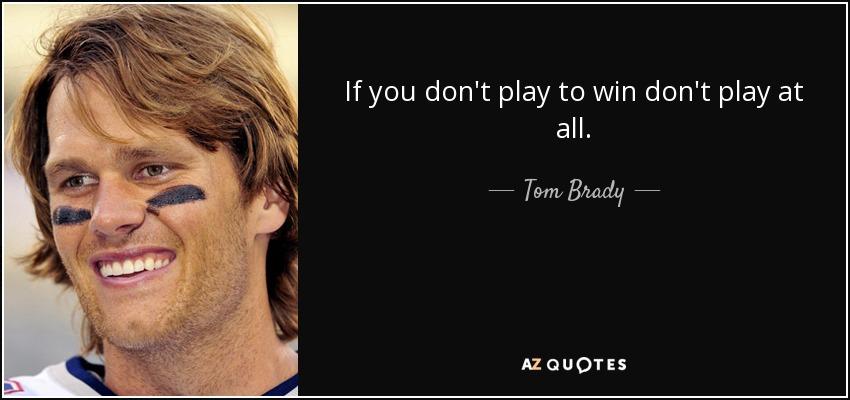 If you don't play to win don't play at all. - Tom Brady