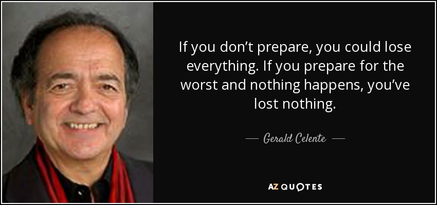 If you don't prepare, you could lose everything. If you prepare for the worst and nothing happens, you've lost nothing. - Gerald Celente