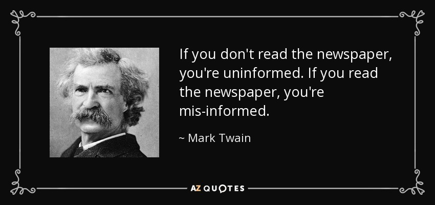If you don't read the newspaper, you're uninformed. If you read the newspaper, you're mis-informed. - Mark Twain