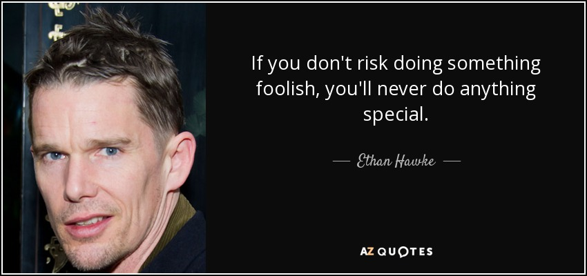 If you don't risk doing something foolish, you'll never do anything special. - Ethan Hawke