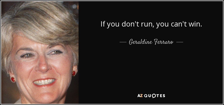 If you don't run, you can't win. - Geraldine Ferraro