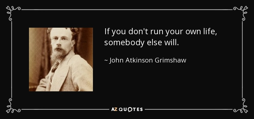 If you don't run your own life, somebody else will. - John Atkinson Grimshaw